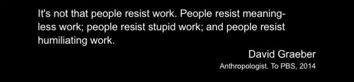 """""""It's not that people resists work. People resist meaning-less work; people resist stupid work; and people resist humiliating work."""" - David Graeber"""