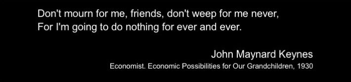 """Dont mourn for me, friends, don't weep for me never, for I'm going to do nothing for ever and ever"" - John Maynard Keynes"